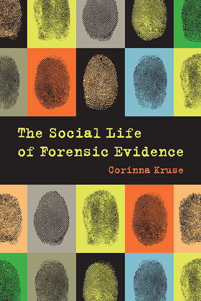 Book cover for Corinna Kruse's The Social Life of Forensic Evidence; grid of multicolored rectangles with enlarged images of fingerprints.