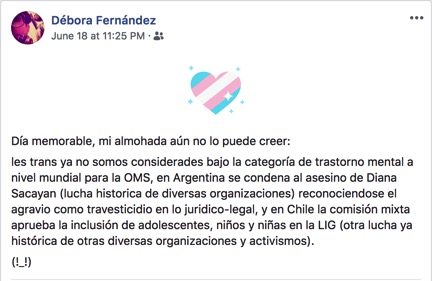 A Facebook post reads, in translation: [Translation] What a memorable day, my wish has come true: We trans people are no longer lumped under the category of mental illness by the WHO, in Argentina the murderer of Diana Sacayan was sentences (thanks to the long struggle of multiple organizations), with the court having recognized travesticide as a crime, and in Chile the Mixed Commission approved the inclusion of teens and children in the Gender Identity Law (another historic struggle of multiple organizations and activists.)