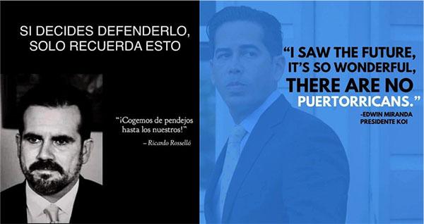 """Si decides defenderlo, solo recuerda esto. """"Cogemos de pendejos hasta lo nuestros!"""" Ricardo Roselló; """"Ví el futuro, era maravilloso, no hay puertorriqueños,"""" Edwin Miranda, Presidente KOI"""