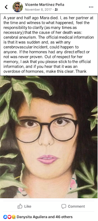 A facebook post by Vicente Martinez Peña accompanied by an oil pastel drawing of Mara surrounded by foliage, with dark hair and eyes, pale skin, dark rimmed glasses, and pink lips. It reads: A year and half ago Mara died. I, as her partner at the time and witness to what happened, feel the responsibility to clarify (as many times as necessary) that the cause of her death was: cerebral aneurism. The official medical information is that it was sudden and, as with any cerebrovascular incident, could happen to anyone. If the hormones had any direct effect or not was never proven. Out of respect for her memory, I ask that you please stick to the official information, and if you hear that it was an overdose of hormones, make this clear. Thank you.