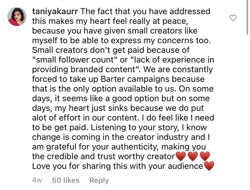 """ID: Black text with username Taniyakaurr and text """"The fact that you have addressed this makes my heart feel really at peace, because you have given small creators like myself to be able to express like myself to be able to express my concerns too. Small creators don't get paid because of """"small follower count"""" or """"lack of experience in providing branded content"""". We are constantly forced to take up Barter campaigns because that is the only option available to us. On some days, it seems like a good option but on some days, my heart just sinks because we do put a lot of effort in our content. I do feel like I need to be get paid. Listening to your story, I know change is coming in the creator industry and I am grateful for your authenticity, making you the credible and trust worthy creator. *three red hearts emojis* Love you for sharing this with your audience *red heart emoji*"""